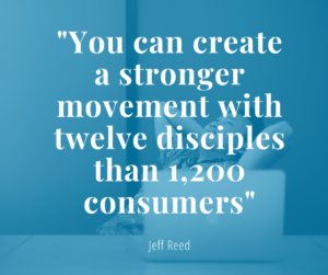 """Quote from Jeff Reed at the 2020 Church Online Summit: """"You can create a stronger movement with twelve disciples that 1,200 consumers."""""""